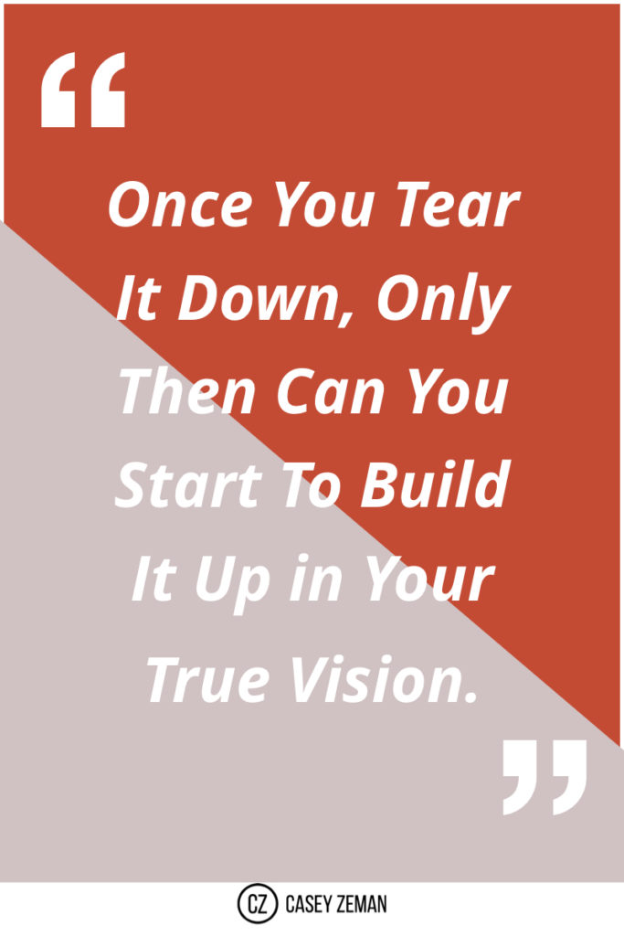 Once you tear it down, only then can you start to build it up in your true vision..001